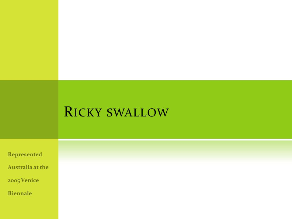 R ICKY SWALLOW Represented Australia at the 2005 Venice Biennale