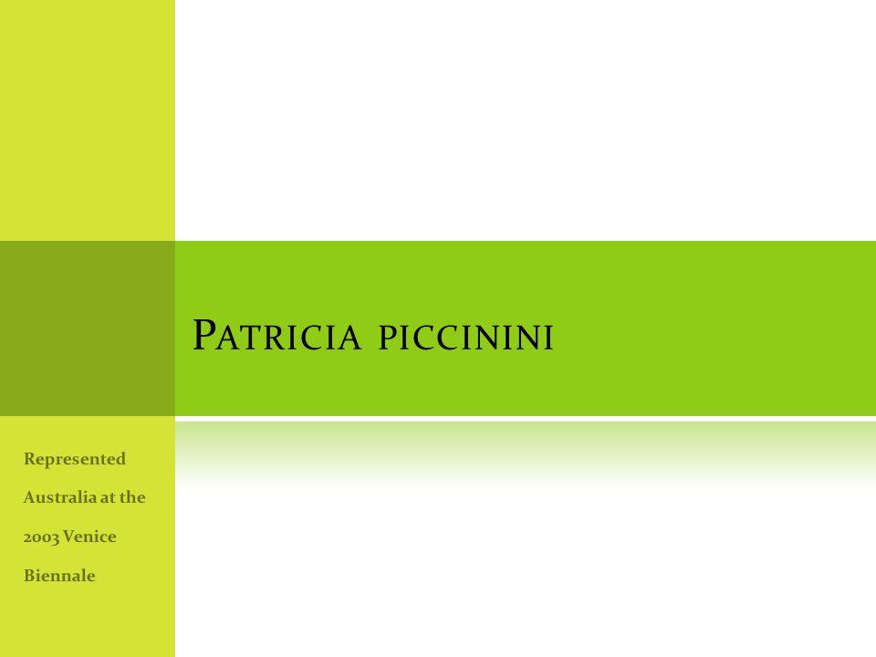 P ATRICIA PICCININI Represented Australia at the 2003 Venice Biennale