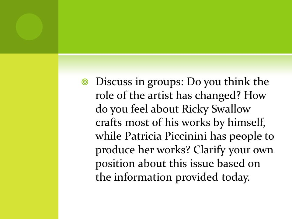  Discuss in groups: Do you think the role of the artist has changed? How do you feel about Ricky Swallow crafts most of his works by himself, while P