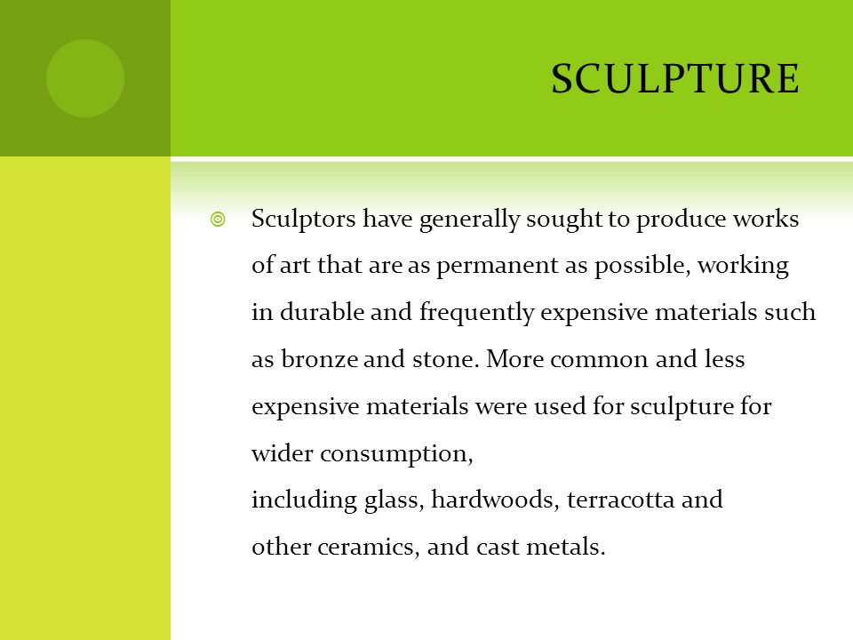 SCULPTURE  Sculptors have generally sought to produce works of art that are as permanent as possible, working in durable and frequently expensive mat