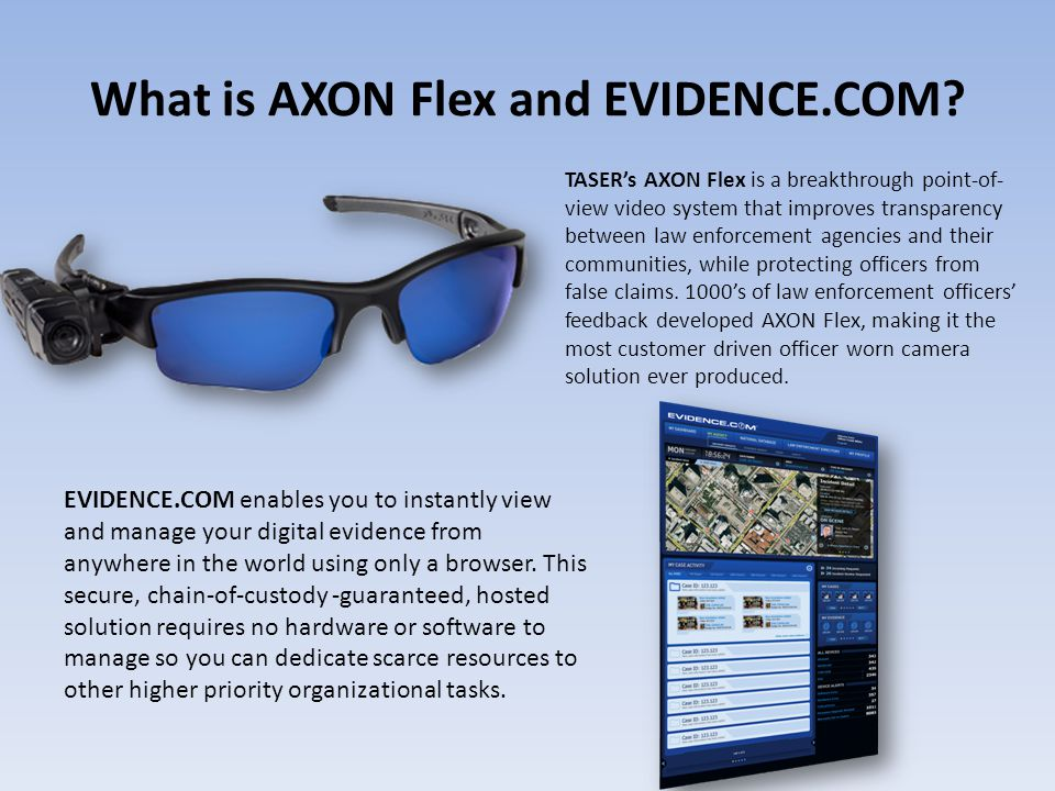 What is AXON Flex and EVIDENCE.COM? TASER's AXON Flex is a breakthrough point-of- view video system that improves transparency between law enforcement