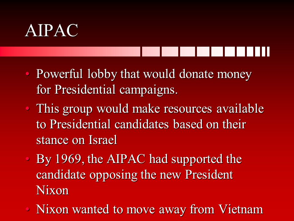 AIPAC Powerful lobby that would donate money for Presidential campaigns.Powerful lobby that would donate money for Presidential campaigns.
