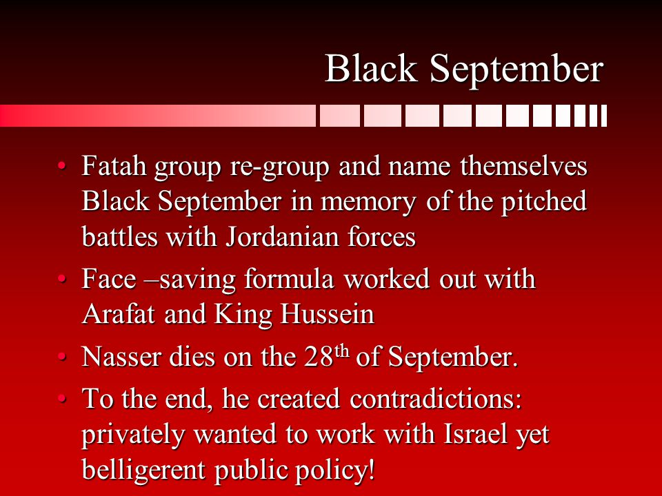 Black September Fatah group re-group and name themselves Black September in memory of the pitched battles with Jordanian forcesFatah group re-group and name themselves Black September in memory of the pitched battles with Jordanian forces Face –saving formula worked out with Arafat and King HusseinFace –saving formula worked out with Arafat and King Hussein Nasser dies on the 28 th of September.Nasser dies on the 28 th of September.