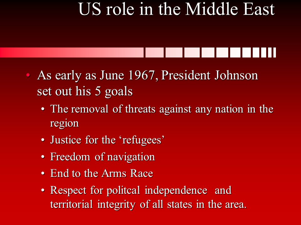 US role in the Middle East As early as June 1967, President Johnson set out his 5 goalsAs early as June 1967, President Johnson set out his 5 goals The removal of threats against any nation in the regionThe removal of threats against any nation in the region Justice for the 'refugees'Justice for the 'refugees' Freedom of navigationFreedom of navigation End to the Arms RaceEnd to the Arms Race Respect for politcal independence and territorial integrity of all states in the area.Respect for politcal independence and territorial integrity of all states in the area.