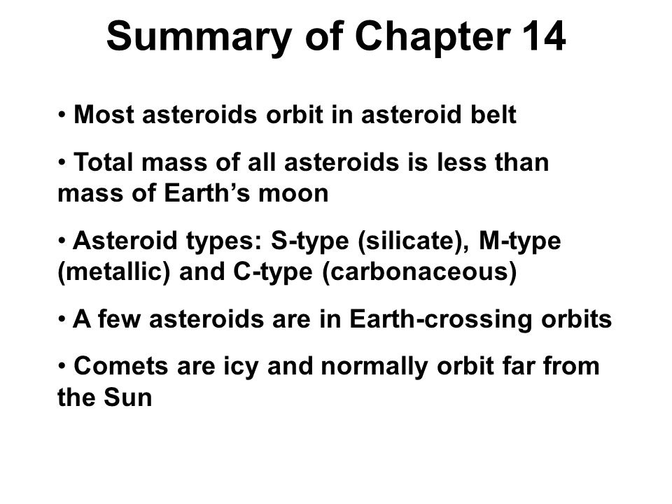 Most asteroids orbit in asteroid belt Total mass of all asteroids is less than mass of Earth's moon Asteroid types: S-type (silicate), M-type (metallic) and C-type (carbonaceous) A few asteroids are in Earth-crossing orbits Comets are icy and normally orbit far from the Sun Summary of Chapter 14