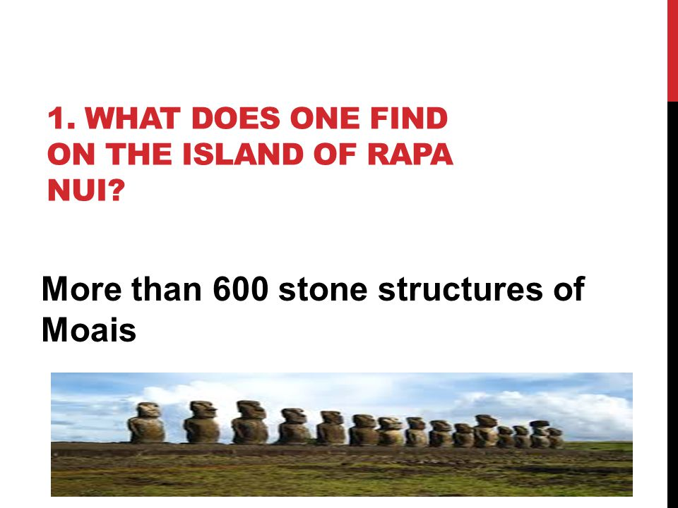 1. WHAT DOES ONE FIND ON THE ISLAND OF RAPA NUI? More than 600 stone structures of Moais