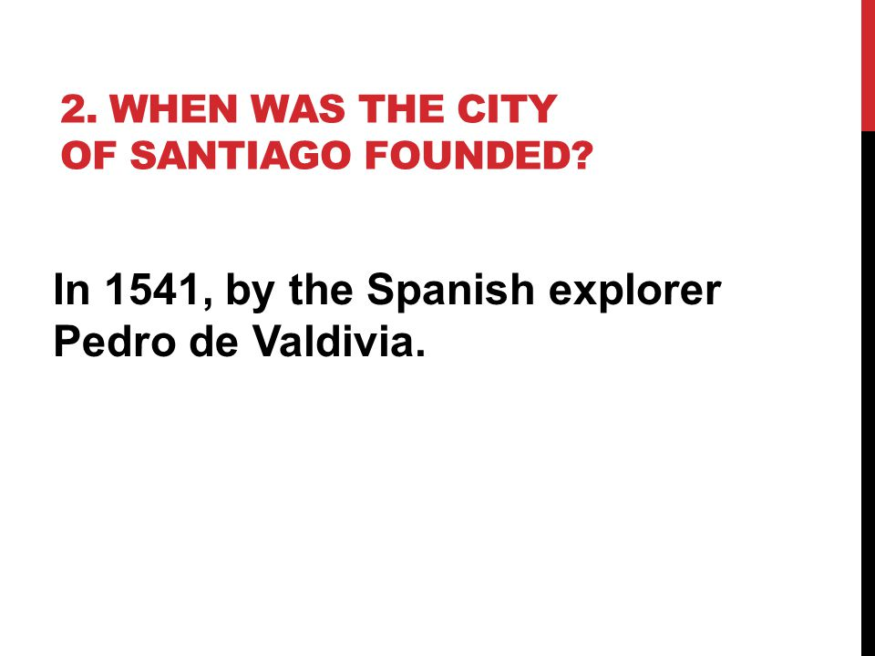 2. WHEN WAS THE CITY OF SANTIAGO FOUNDED? In 1541, by the Spanish explorer Pedro de Valdivia.