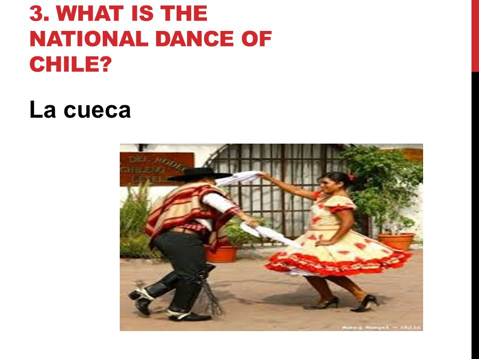 3. WHAT IS THE NATIONAL DANCE OF CHILE? La cueca