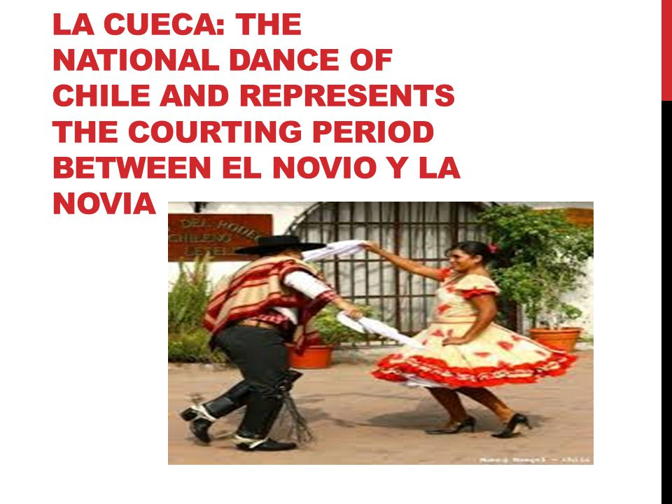 LA CUECA: THE NATIONAL DANCE OF CHILE AND REPRESENTS THE COURTING PERIOD BETWEEN EL NOVIO Y LA NOVIA