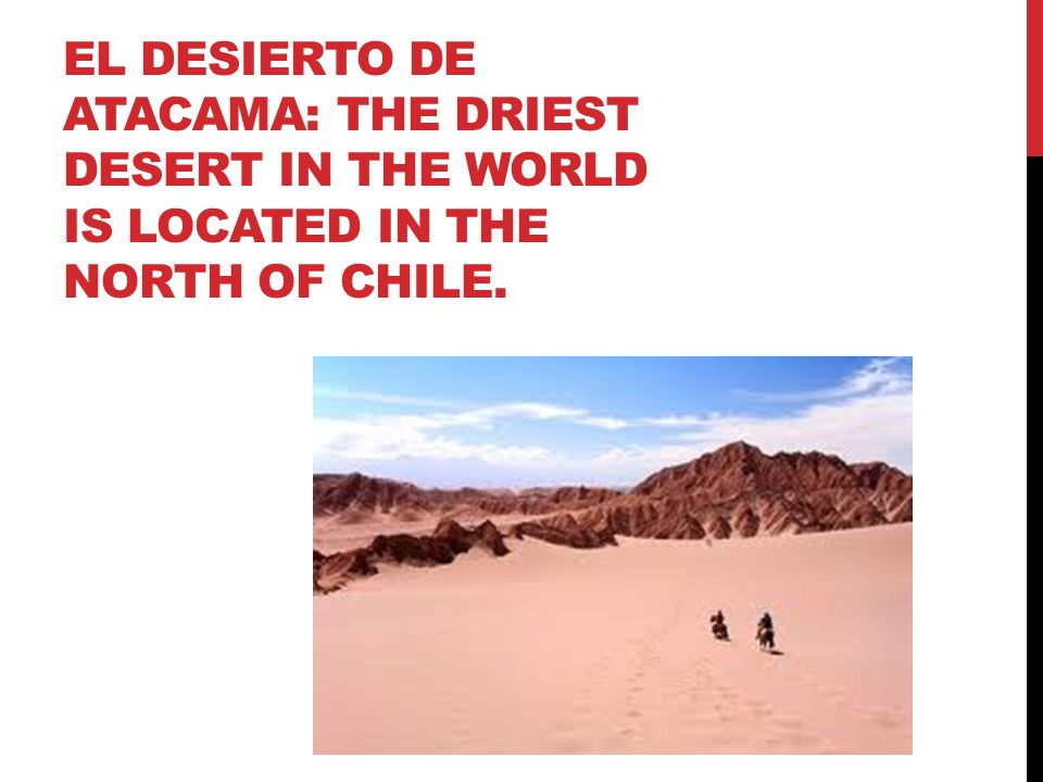 WHAT IS THE DRIEST DESERT IN THE WORLD? The Atacama desert in northern Chile.