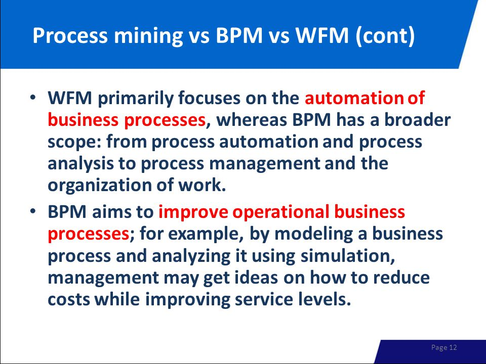 Process mining vs BPM vs WFM (cont) WFM primarily focuses on the automation of business processes, whereas BPM has a broader scope: from process automation and process analysis to process management and the organization of work.