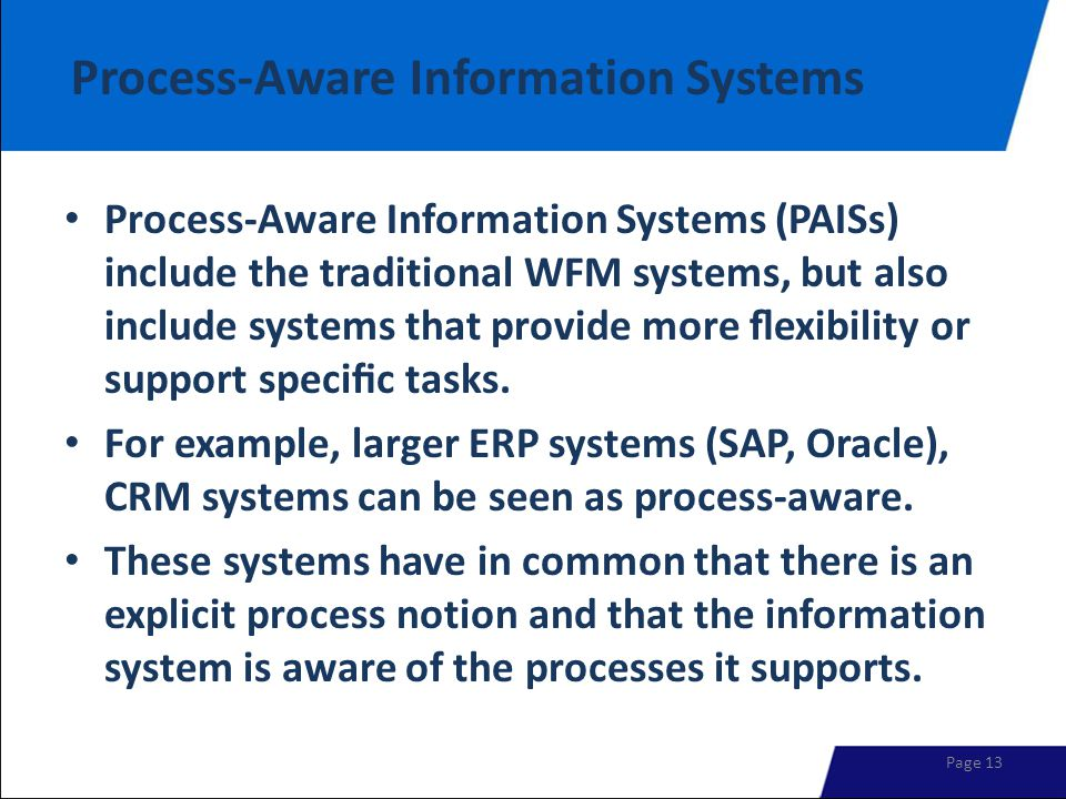 Process-Aware Information Systems Process-Aware Information Systems (PAISs) include the traditional WFM systems, but also include systems that provide