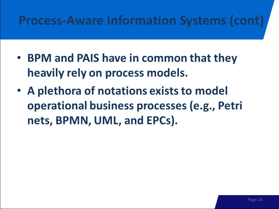 Process-Aware Information Systems (cont) BPM and PAIS have in common that they heavily rely on process models.