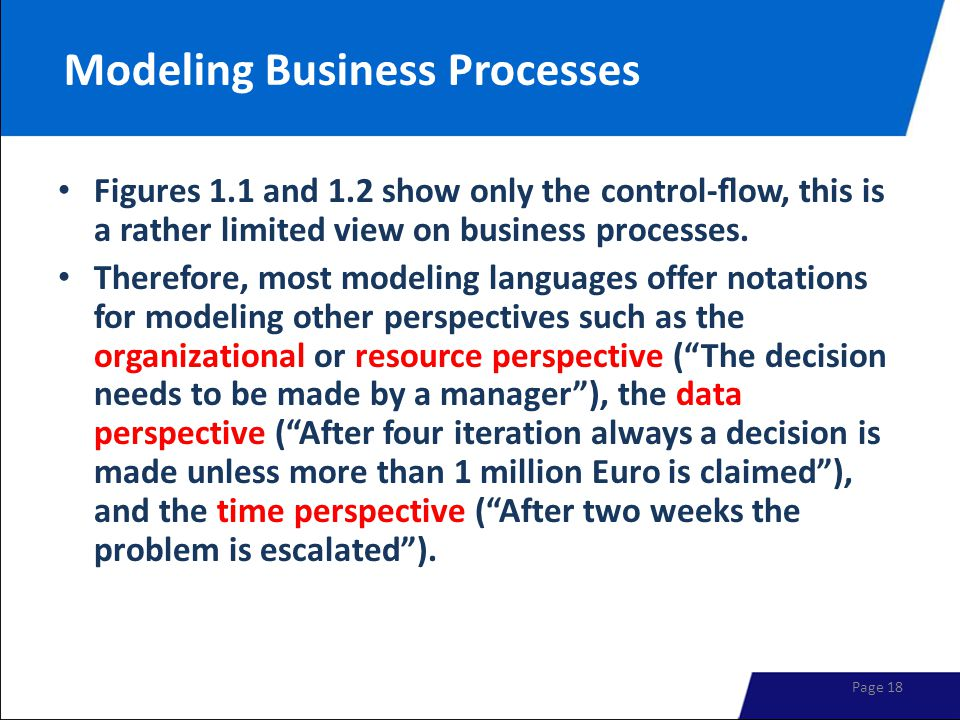 Modeling Business Processes Figures 1.1 and 1.2 show only the control-flow, this is a rather limited view on business processes. Therefore, most modeli