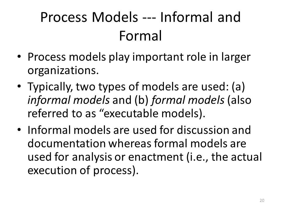Process Models --- Informal and Formal Process models play important role in larger organizations. Typically, two types of models are used: (a) inform