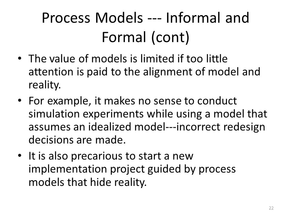 Process Models --- Informal and Formal (cont) The value of models is limited if too little attention is paid to the alignment of model and reality. Fo