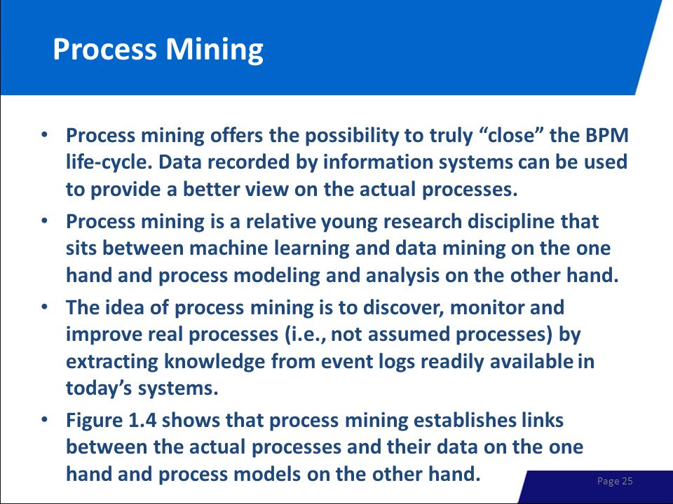 """Process Mining Process mining offers the possibility to truly """"close"""" the BPM life-cycle. Data recorded by information systems can be used to provide"""