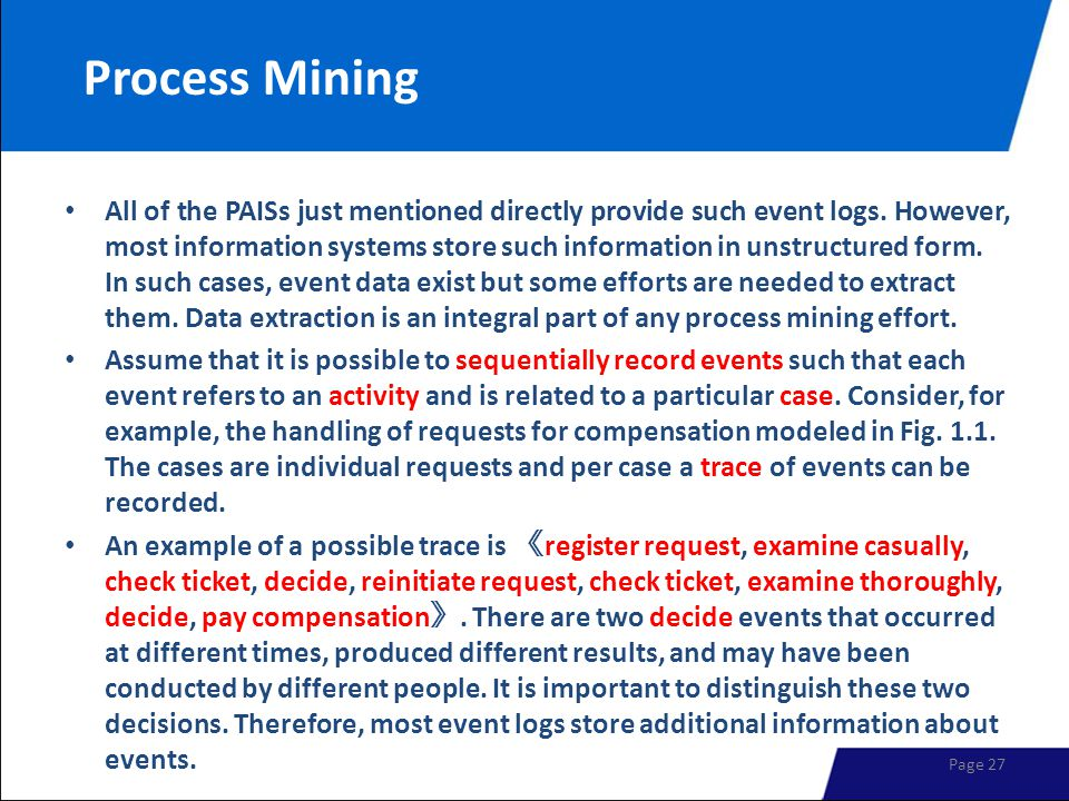 Process Mining All of the PAISs just mentioned directly provide such event logs. However, most information systems store such information in unstructu