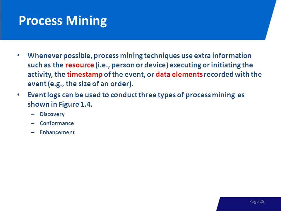 Process Mining Whenever possible, process mining techniques use extra information such as the resource (i.e., person or device) executing or initiating the activity, the timestamp of the event, or data elements recorded with the event (e.g., the size of an order).