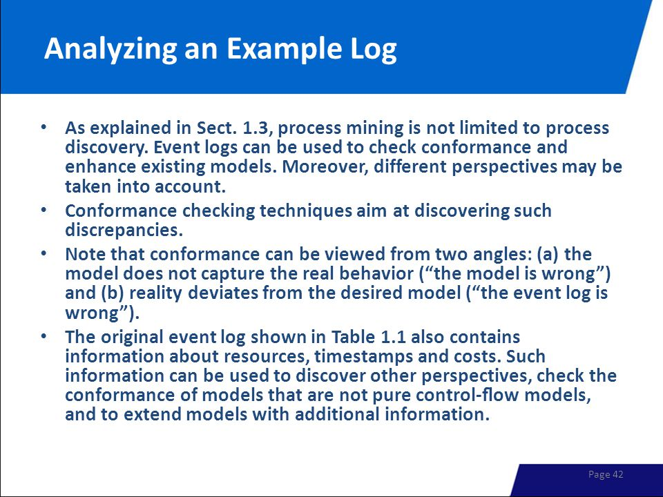 Analyzing an Example Log As explained in Sect. 1.3, process mining is not limited to process discovery. Event logs can be used to check conformance an