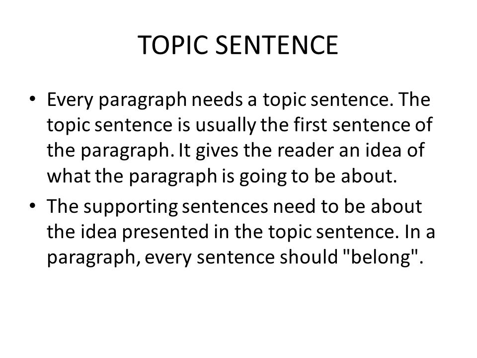 Every paragraph needs a topic sentence. The topic sentence is usually the first sentence of the paragraph. It gives the reader an idea of what the par