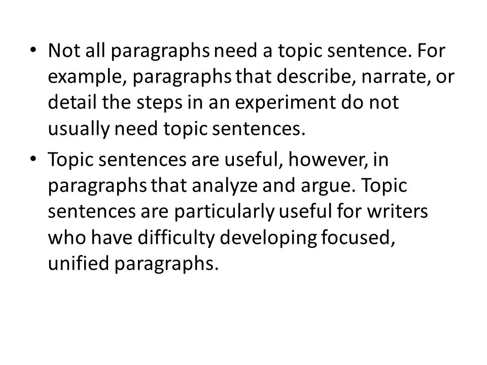 Not all paragraphs need a topic sentence. For example, paragraphs that describe, narrate, or detail the steps in an experiment do not usually need top