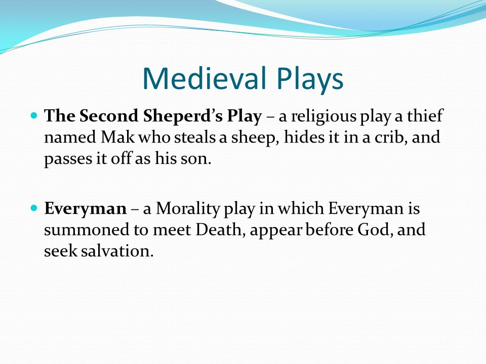 Medieval Plays The Second Sheperd's Play – a religious play a thief named Mak who steals a sheep, hides it in a crib, and passes it off as his son. Ev