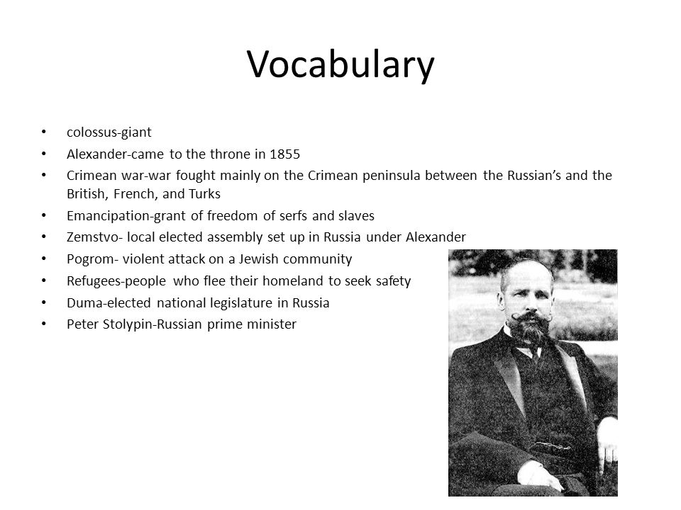 Vocabulary colossus-giant Alexander-came to the throne in 1855 Crimean war-war fought mainly on the Crimean peninsula between the Russian's and the British, French, and Turks Emancipation-grant of freedom of serfs and slaves Zemstvo- local elected assembly set up in Russia under Alexander Pogrom- violent attack on a Jewish community Refugees-people who flee their homeland to seek safety Duma-elected national legislature in Russia Peter Stolypin-Russian prime minister
