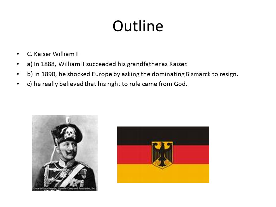 Outline C. Kaiser William II a) In 1888, William II succeeded his grandfather as Kaiser.