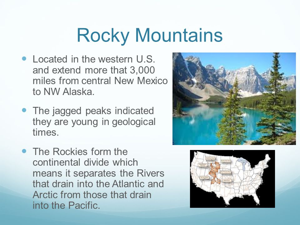 Rocky Mountains Located in the western U.S. and extend more that 3,000 miles from central New Mexico to NW Alaska. The jagged peaks indicated they are