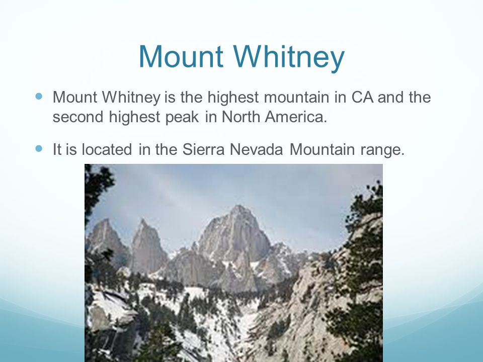 Mount Whitney Mount Whitney is the highest mountain in CA and the second highest peak in North America. It is located in the Sierra Nevada Mountain ra