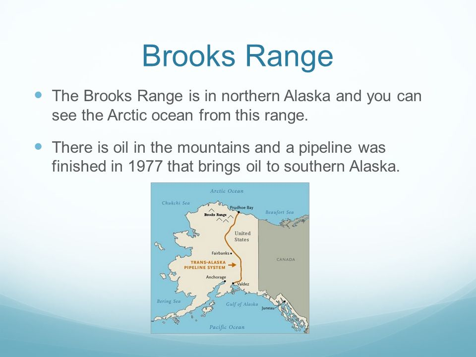Brooks Range The Brooks Range is in northern Alaska and you can see the Arctic ocean from this range. There is oil in the mountains and a pipeline was