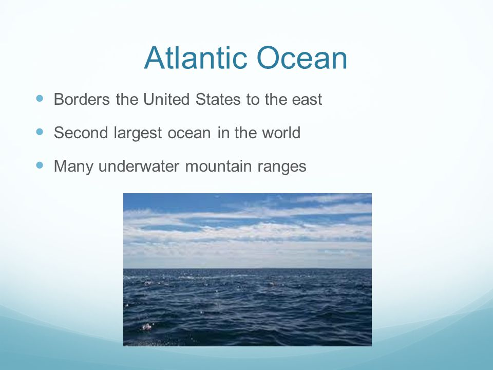 Atlantic Ocean Borders the United States to the east Second largest ocean in the world Many underwater mountain ranges