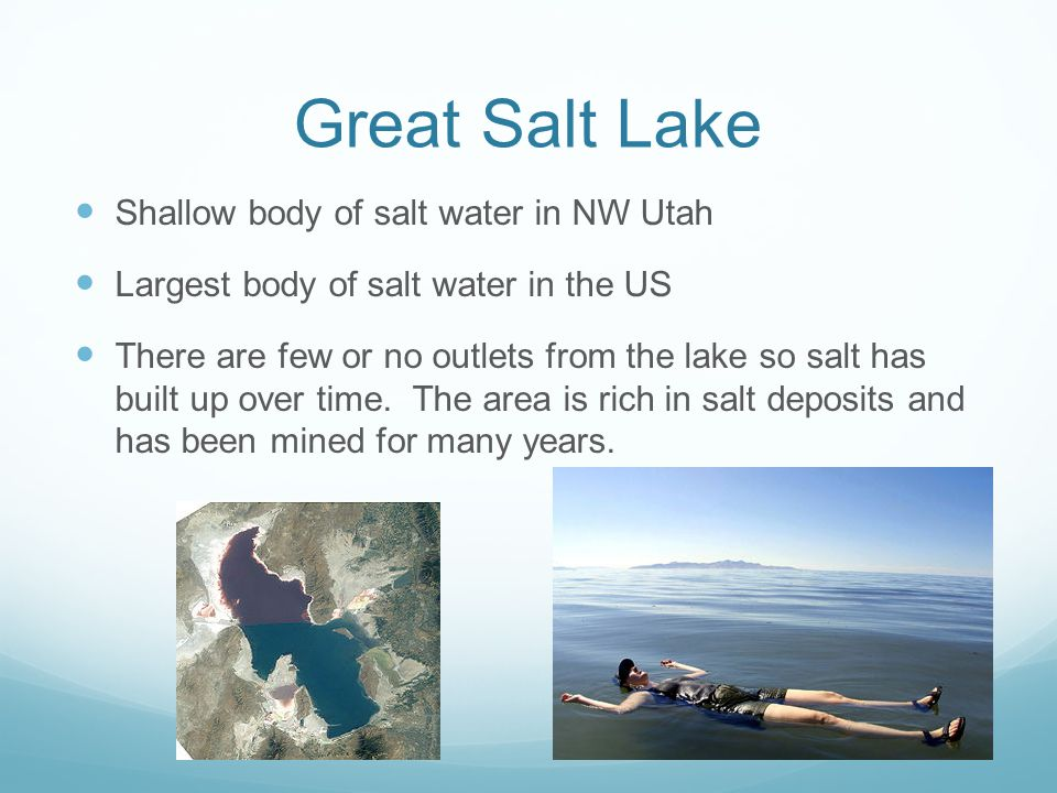 Great Salt Lake Shallow body of salt water in NW Utah Largest body of salt water in the US There are few or no outlets from the lake so salt has built