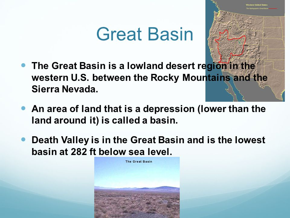 Great Basin The Great Basin is a lowland desert region in the western U.S. between the Rocky Mountains and the Sierra Nevada. An area of land that is
