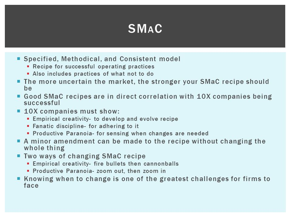  Specified, Methodical, and Consistent model  Recipe for successful operating practices  Also includes practices of what not to do  The more uncertain the market, the stronger your SMaC recipe should be  Good SMaC recipes are in direct correlation with 10X companies being successful  10X companies must show:  Empirical creativity- to develop and evolve recipe  Fanatic discipline- for adhering to it  Productive Paranoia- for sensing when changes are needed  A minor amendment can be made to the recipe without changing the whole thing  Two ways of changing SMaC recipe  Empirical creativity- fire bullets then cannonballs  Productive Paranoia- zoom out, then zoom in  Knowing when to change is one of the greatest challenges for firms to face SM A C