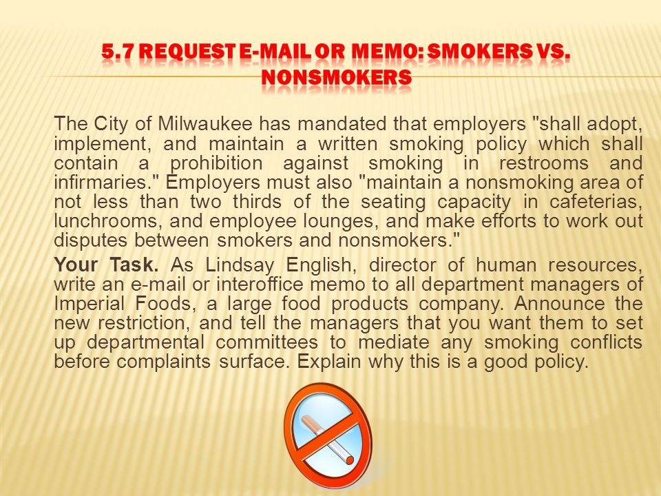 The City of Milwaukee has mandated that employers shall adopt, implement, and maintain a written smoking policy which shall contain a prohibition against smoking in restrooms and infirmaries. Employers must also maintain a nonsmoking area of not less than two thirds of the seating capacity in cafeterias, lunchrooms, and employee lounges, and make efforts to work out disputes between smokers and nonsmokers. Your Task.