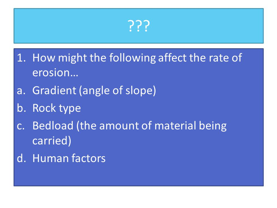 ??? 1.How might the following affect the rate of erosion… a.Gradient (angle of slope) b.Rock type c.Bedload (the amount of material being carried) d.H