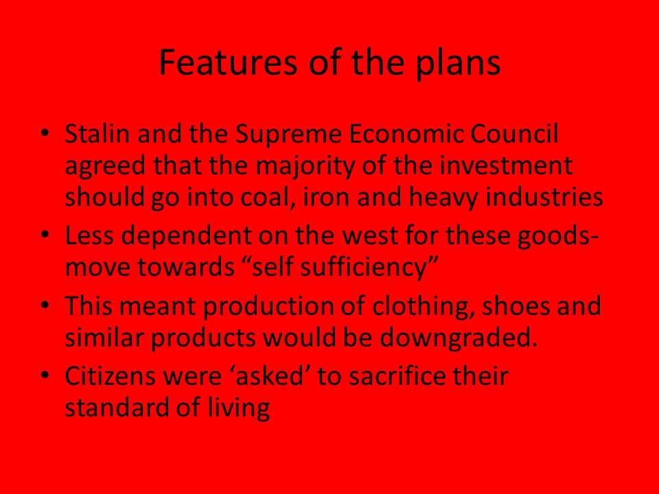 Features of the plans Stalin and the Supreme Economic Council agreed that the majority of the investment should go into coal, iron and heavy industries Less dependent on the west for these goods- move towards self sufficiency This meant production of clothing, shoes and similar products would be downgraded.