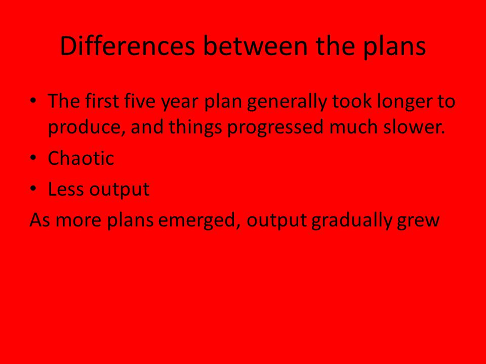 Differences between the plans The first five year plan generally took longer to produce, and things progressed much slower.