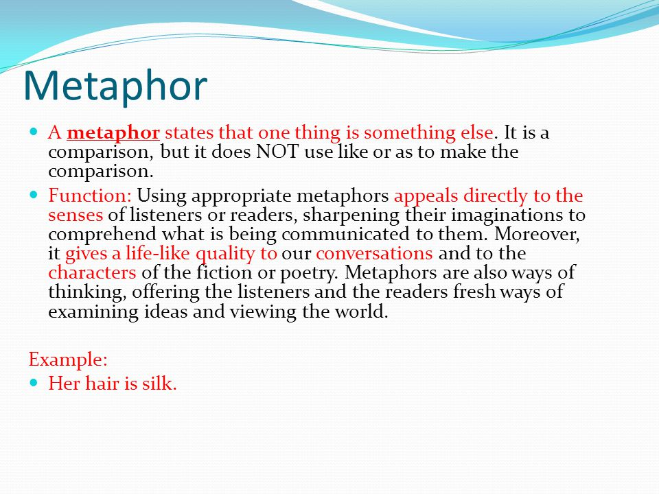 Metaphor A metaphor states that one thing is something else.