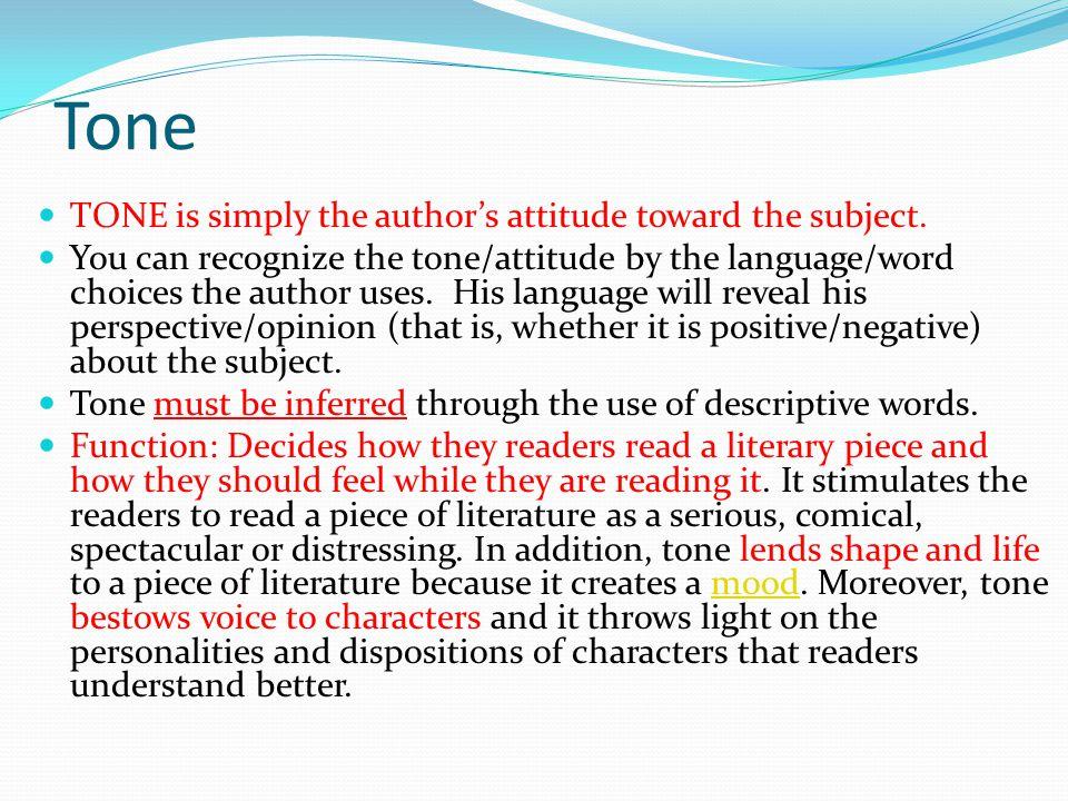 Tone TONE is simply the author's attitude toward the subject.