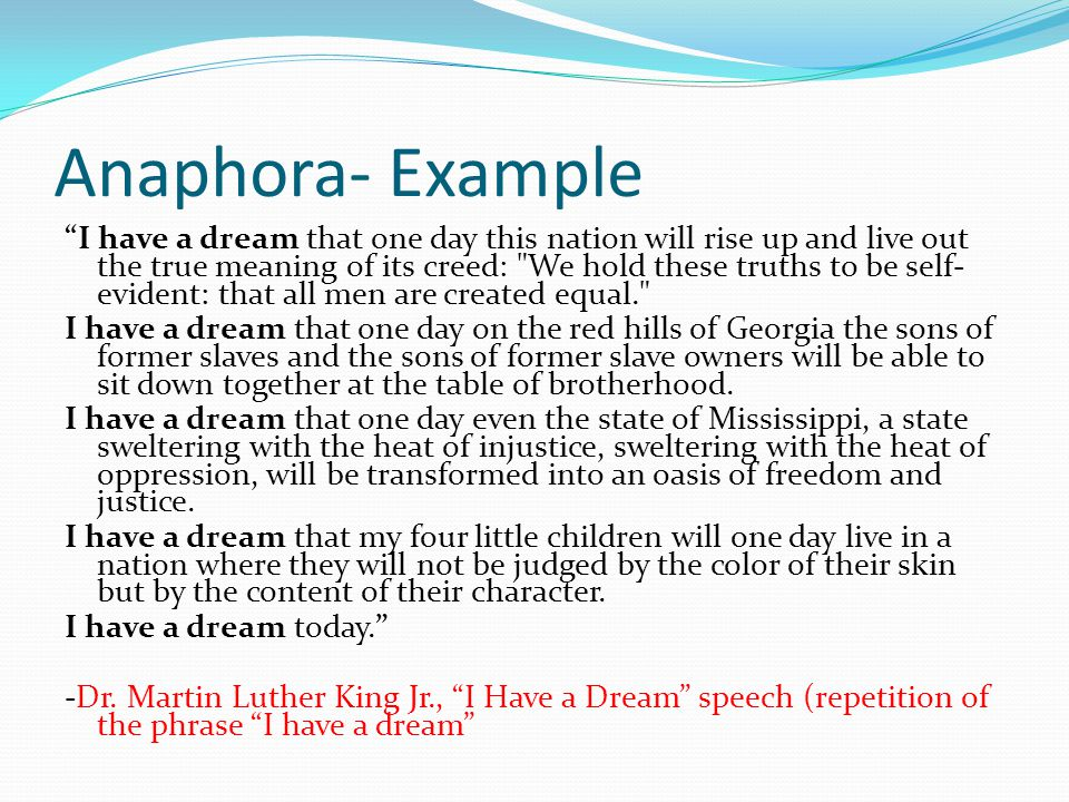 Anaphora Repetition of the same word or group of words at the beginning of successive clauses Function: Apart from the function of giving prominence to ideas, the use of anaphora in literature adds rhythm to it and thus, making it more pleasurable to read and easier to remember.
