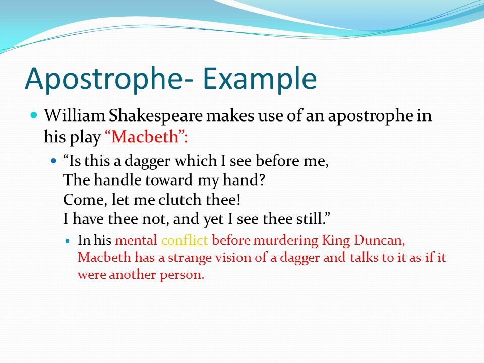 Apostrophe A figure of speech in which some absent or nonexistent person or thing is addressed as if present and capable of understanding.