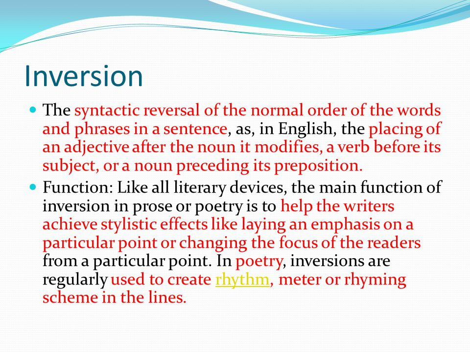 Inversion The syntactic reversal of the normal order of the words and phrases in a sentence, as, in English, the placing of an adjective after the noun it modifies, a verb before its subject, or a noun preceding its preposition.