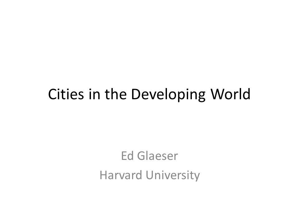 Cities in the Developing World Ed Glaeser Harvard University