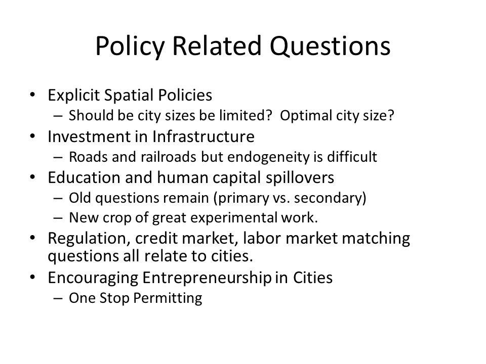 Policy Related Questions Explicit Spatial Policies – Should be city sizes be limited? Optimal city size? Investment in Infrastructure – Roads and rail