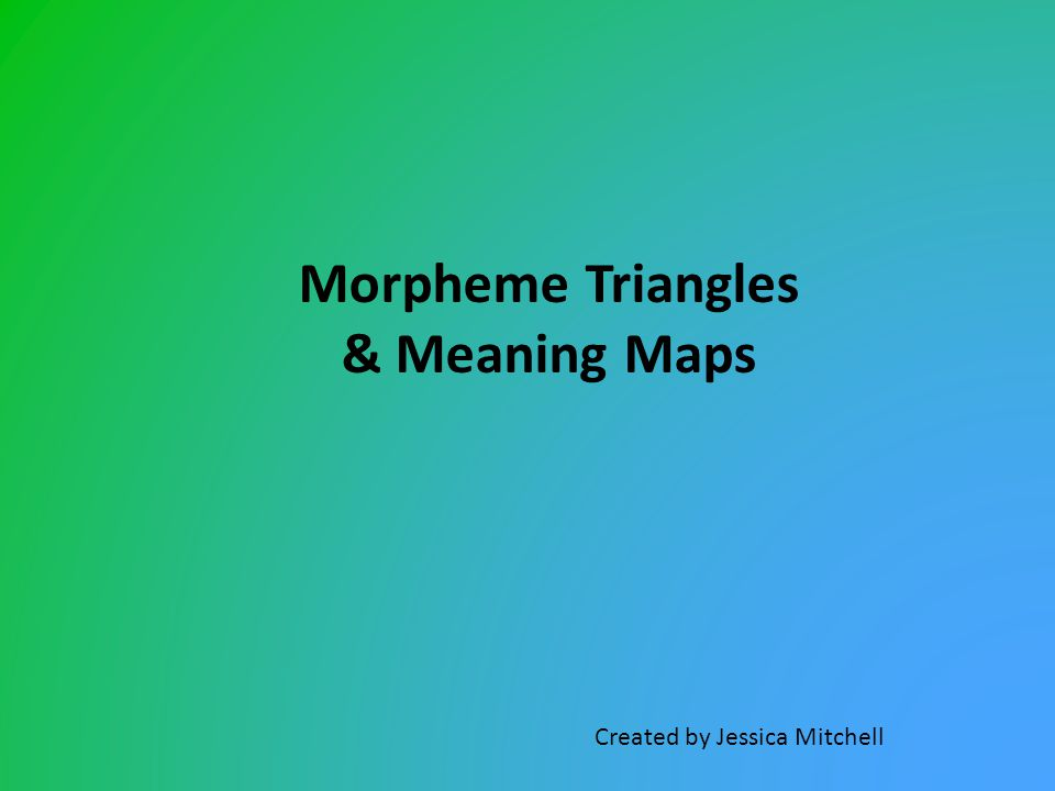 Morpheme Triangles & Meaning Maps Created by Jessica Mitchell