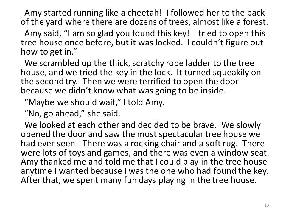 "13 Amy started running like a cheetah! I followed her to the back of the yard where there are dozens of trees, almost like a forest. Amy said, ""I am s"