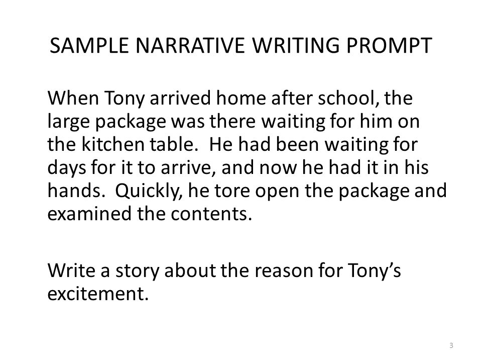 3 SAMPLE NARRATIVE WRITING PROMPT When Tony arrived home after school, the large package was there waiting for him on the kitchen table. He had been w